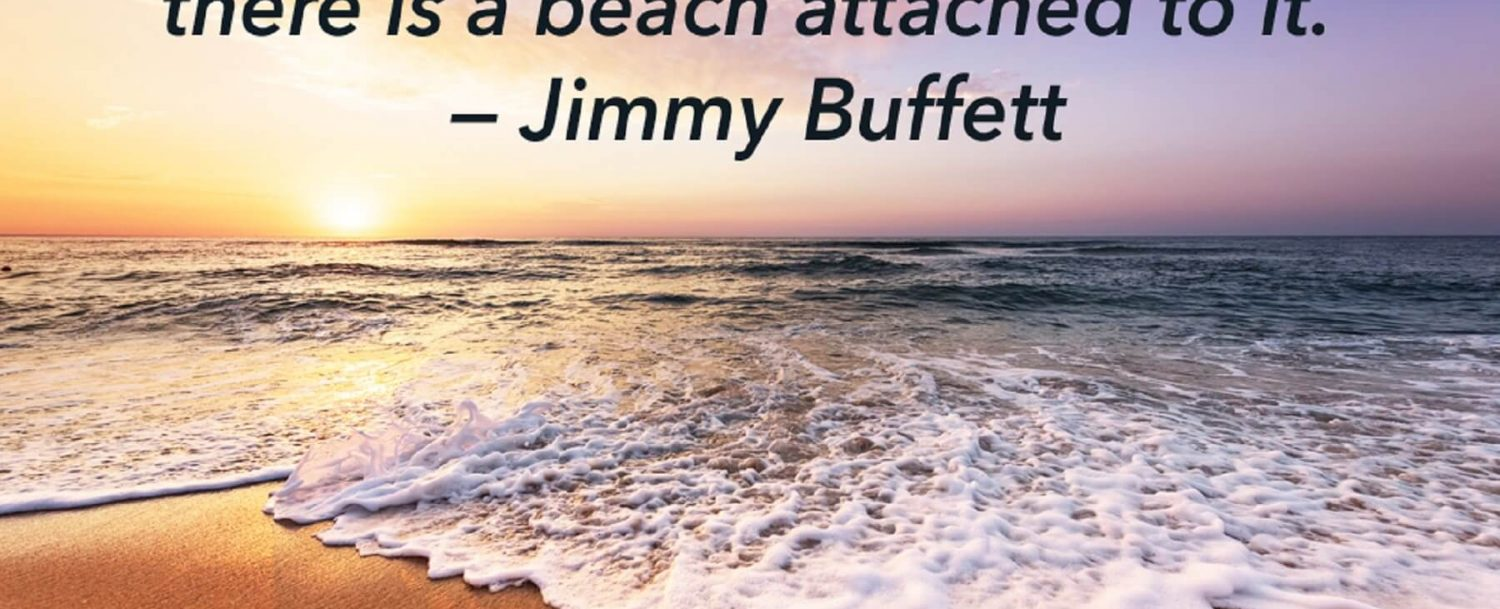 """If there is a heaven for me, I'm sure there is a beach attached to it."" - Jimmy Buffett"